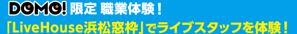 DOMO!限定 職業体験! 「LiveHouse浜松窓枠でライブスタッフを体験!」