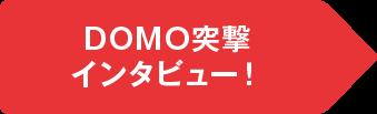 DOMO突撃 インタビュー!